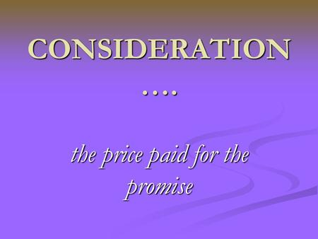 "CONSIDERATION …. the price paid for the promise. Benefit/detriment ""Inconvenience sustained by one party at the request of the other is enough to create."