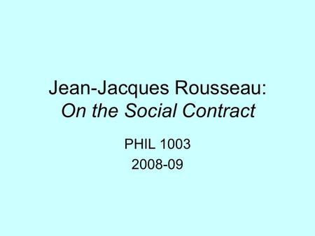 Jean-Jacques Rousseau: On the Social Contract PHIL 1003 2008-09.