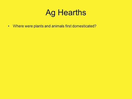 Ag Hearths Where were plants and animals first domesticated?