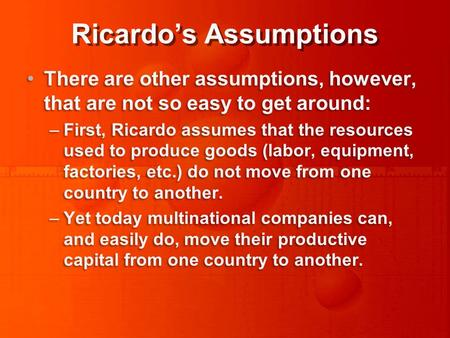 Ricardo's Assumptions There are other assumptions, however, that are not so easy to get around: –First, Ricardo assumes that the resources used to produce.