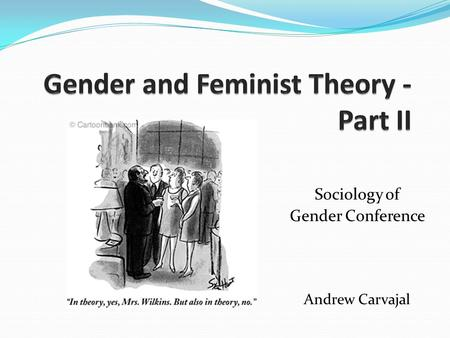Sociology of Gender Conference Andrew Carvajal. Questions about theory? What you always wanted to know about gender and feminist theory but were afraid.