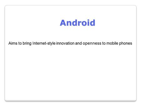 Android Aims to bring Internet-style innovation and openness to mobile phones.