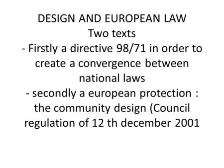 DESIGN AND EUROPEAN LAW Two texts - Firstly a directive 98/71 in order to create a convergence between national laws - secondly a european protection :