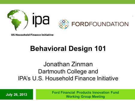July 26, 2013 Ford Financial Products Innovation Fund Working Group Meeting Behavioral Design 101 Jonathan Zinman Dartmouth College and IPA's U.S. Household.
