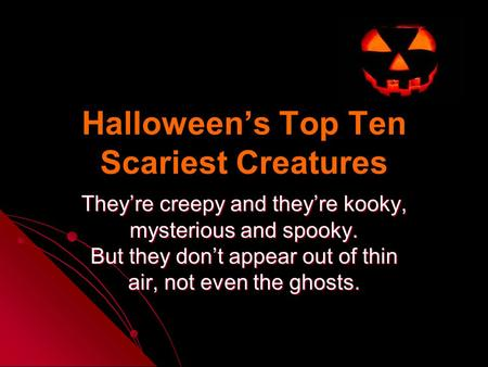 Halloween's Top Ten Scariest Creatures They're creepy and they're kooky, mysterious and spooky. But they don't appear out of thin air, not even the ghosts.