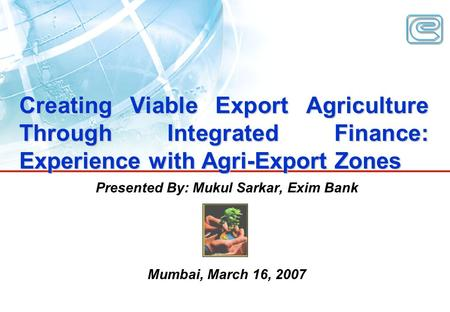 Creating Viable Export Agriculture Through Integrated Finance: Experience with Agri-Export Zones Presented By: Mukul Sarkar, Exim Bank Mumbai, March 16,