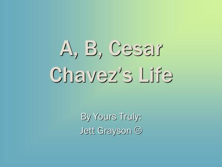 A, B, Cesar Chavez's Life By Yours Truly: Jett Grayson 