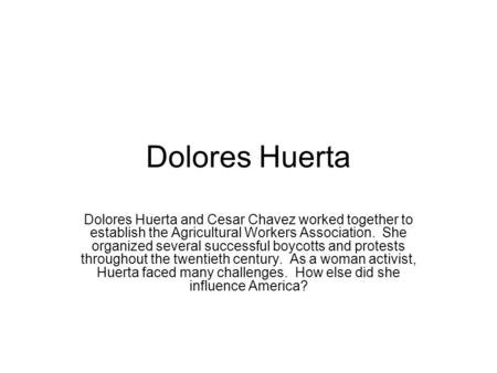 Dolores Huerta Dolores Huerta and Cesar Chavez worked together to establish the Agricultural Workers Association. She organized several successful boycotts.