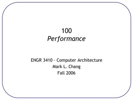 100 Performance ENGR 3410 – Computer Architecture Mark L. Chang Fall 2006.