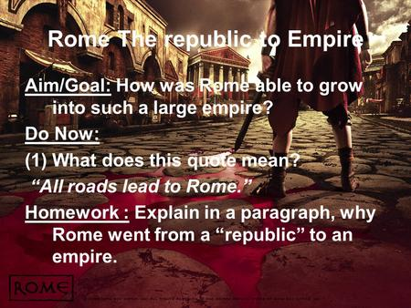 "Rome The republic to Empire Aim/Goal: How was Rome able to grow into such a large empire? Do Now: (1)What does this quote mean? ""All roads lead to Rome."""