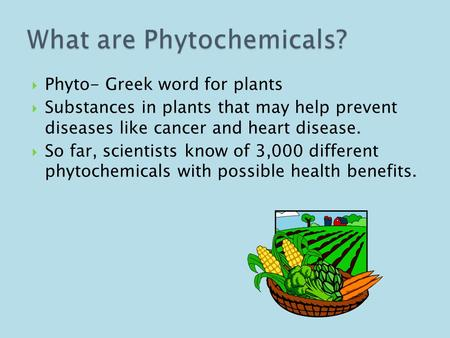  Phyto- Greek word for plants  Substances in plants that may help prevent diseases like cancer and heart disease.  So far, scientists know of 3,000.