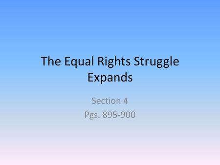 The Equal Rights Struggle Expands Section 4 Pgs. 895-900.