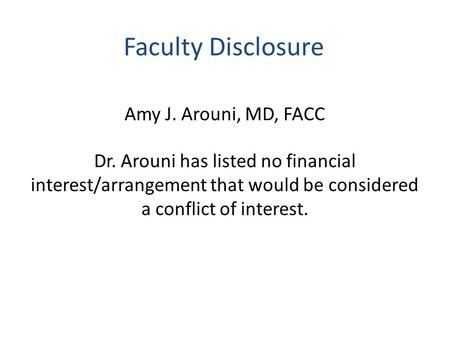 Faculty Disclosure Amy J. Arouni, MD, FACC Dr. Arouni has listed no financial interest/arrangement that would be considered a conflict of interest.