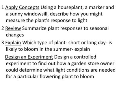 1 Apply Concepts Using a houseplant, a marker and a sunny windowsill, describe how you might measure the plant's response to light 2 Review Summarize plant.