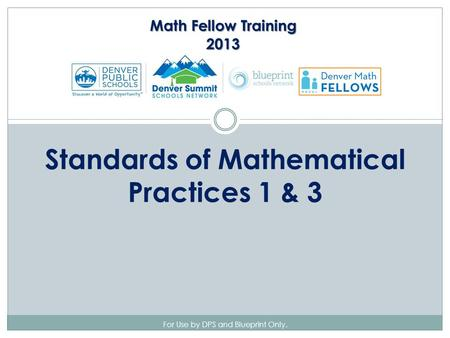 For Use by DPS and Blueprint Only. Standards of Mathematical Practices 1 & 3 Math Fellow Training 2013.