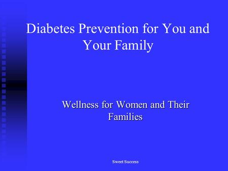 Sweet Success Diabetes Prevention for You and Your Family Wellness for Women and Their Families.
