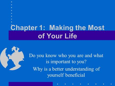 Chapter 1: Making the Most of Your Life Do you know who you are and what is important to you? Why is a better understanding of yourself beneficial.