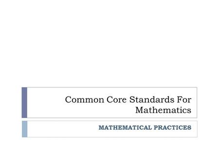 Common Core Standards For Mathematics MATHEMATICAL PRACTICES.