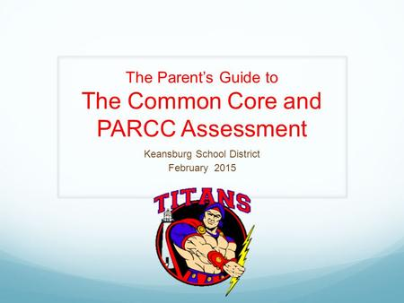 The Parent's Guide to The Common Core and PARCC Assessment Keansburg School District February 2015.