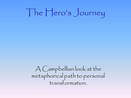The Hero's Journey A Campbellian look at the metaphorical path to personal transformation.