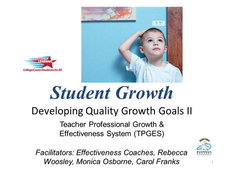 Student Growth Developing Quality Growth Goals II 1 Teacher Professional Growth & Effectiveness System (TPGES) Facilitators: Effectiveness Coaches, Rebecca.