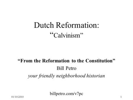 "01/10/20101 Dutch Reformation: "" Calvinism"" ""From the Reformation to the Constitution"" Bill Petro your friendly neighborhood historian billpetro.com/v7pc."