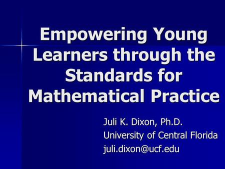Empowering Young Learners through the Standards for Mathematical Practice Juli K. Dixon, Ph.D. University of Central Florida