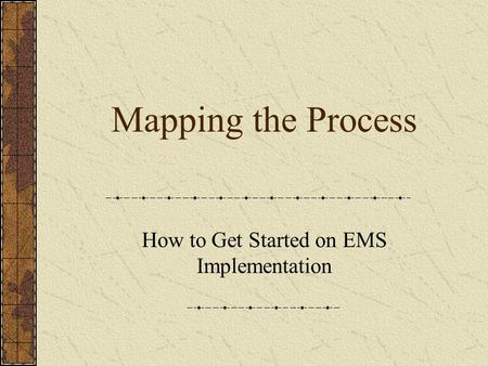 Mapping the Process How to Get Started on EMS Implementation.