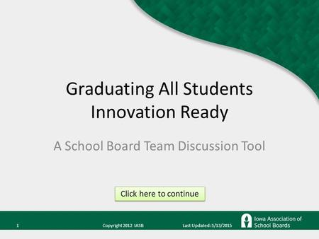 1 Copyright 2012 IASB Last Updated: 5/13/2015 Graduating All Students Innovation Ready A School Board Team Discussion Tool Click here to continue.