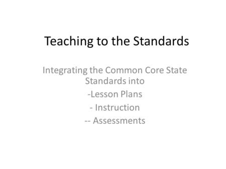 Teaching to the Standards Integrating the Common Core State Standards into -Lesson Plans - Instruction -- Assessments.