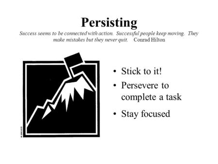 Persisting Success seems to be connected with action. Successful people keep moving. They make mistakes but they never quit. Conrad Hilton Stick to it!