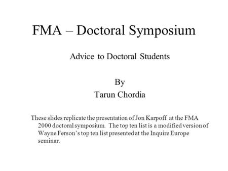 FMA – Doctoral Symposium Advice to Doctoral Students By Tarun Chordia These slides replicate the presentation of Jon Karpoff at the FMA 2000 doctoral symposium.