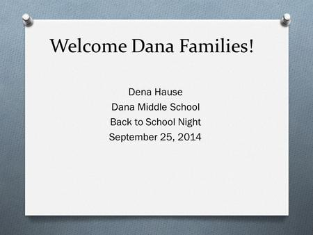 Welcome Dana Families! Dena Hause Dana Middle School Back to School Night September 25, 2014.