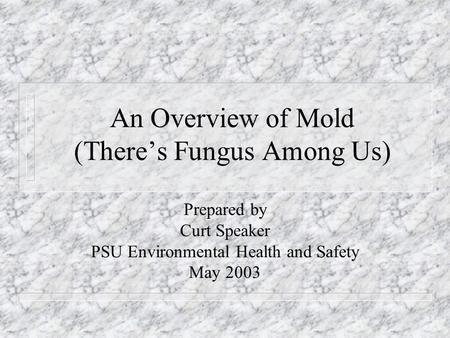 An Overview of Mold (There's Fungus Among Us) Prepared by Curt Speaker PSU Environmental Health and Safety May 2003.