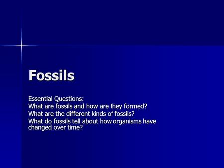 Fossils Essential Questions: What are fossils and how are they formed?