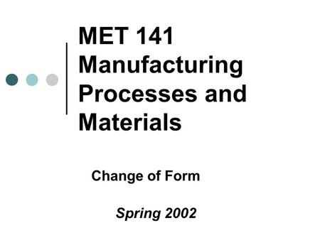 MET 141 Manufacturing Processes and Materials Change of Form Spring 2002.