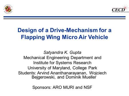Design of a Drive-Mechanism for a Flapping Wing Micro Air Vehicle Satyandra K. Gupta Mechanical Engineering Department and Institute for Systems Research.