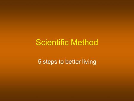Scientific Method 5 steps to better living Scientific Method A systematic approach to problem solving.