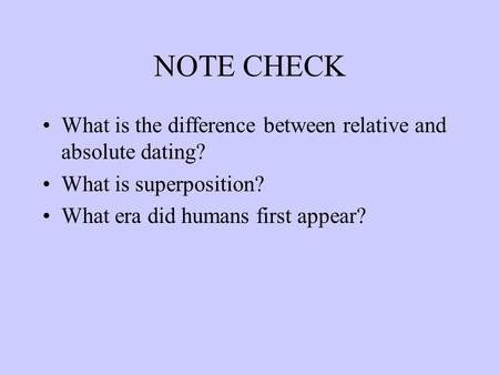 NOTE CHECK What is the difference between relative and absolute dating? What is superposition? What era did humans first appear?