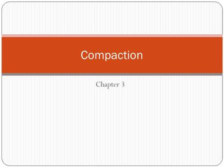 Chapter 3 Compaction. To improve the density and other properties of soil Increases the solid density improves strength Lowers its permeability Reduces.