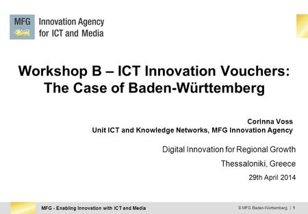 MFG - Enabling Innovation with ICT and Media © MFG Baden-Württemberg | 1 Workshop B – ICT Innovation Vouchers: The Case of Baden-Württemberg Corinna Voss.