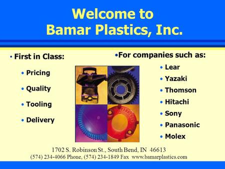 Welcome to Bamar Plastics, Inc. 1702 S. Robinson St., South Bend, IN 46613 (574) 234-4066 Phone, (574) 234-1849 Fax www.bamarplastics.com First in Class: