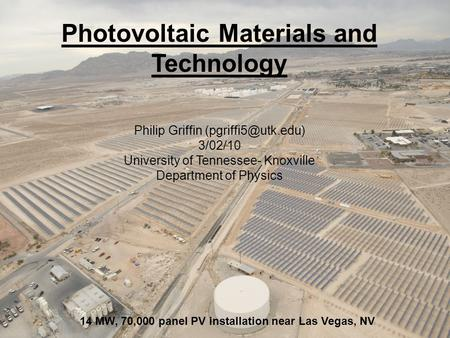 Photovoltaic Materials and Technology Philip Griffin 3/02/10 University of Tennessee- Knoxville Department of Physics 14 MW, 70,000.