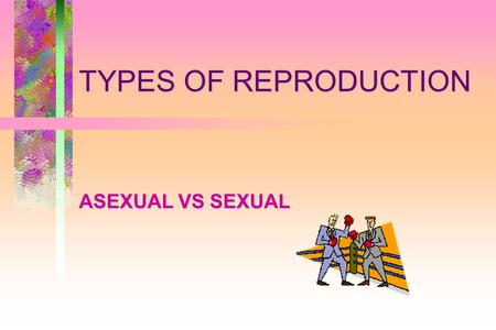 TYPES OF REPRODUCTION ASEXUAL VS SEXUAL. Let's do some comparing!Prokaryote/Eukaryote?Unicellular/Multicellular?Heterotroph/Autotroph?Asexual/Sexual?