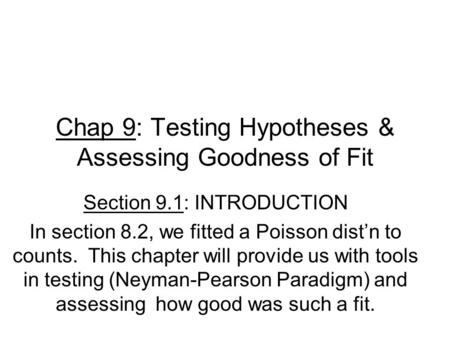 Chap 9: Testing Hypotheses & Assessing Goodness of Fit Section 9.1: INTRODUCTION In section 8.2, we fitted a Poisson dist'n to counts. This chapter will.