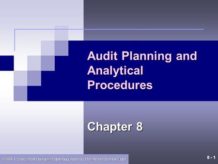 8 - 1 ©2006 Prentice Hall Business Publishing, Auditing 11/e, Arens/Beasley/Elder Audit Planning and Analytical Procedures Chapter 8.