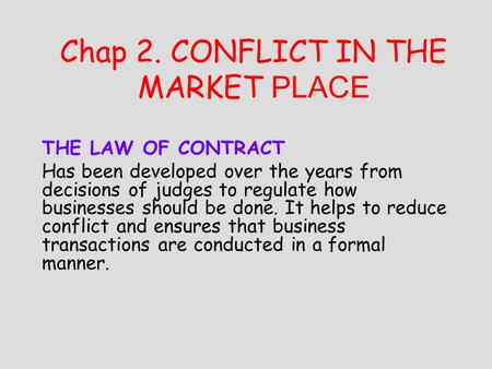 Chap 2. CONFLICT IN THE MARKET PLACE THE LAW OF CONTRACT Has been developed over the years from decisions of judges to regulate how businesses should be.