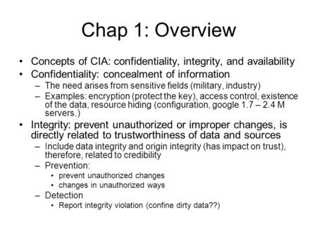 Chap 1: Overview Concepts of CIA: confidentiality, integrity, and availability Confidentiality: concealment of information –The need arises from sensitive.