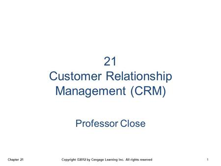 Chapter 21 Copyright ©2012 by Cengage Learning Inc. All rights reserved 1 21 Customer Relationship Management (CRM) Professor Close.