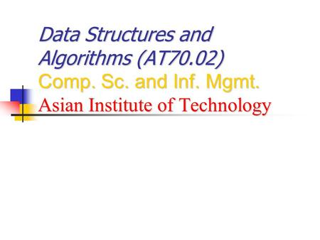Data Structures and Algorithms (AT70.02) Comp. Sc. and Inf. Mgmt. Asian Institute of Technology.